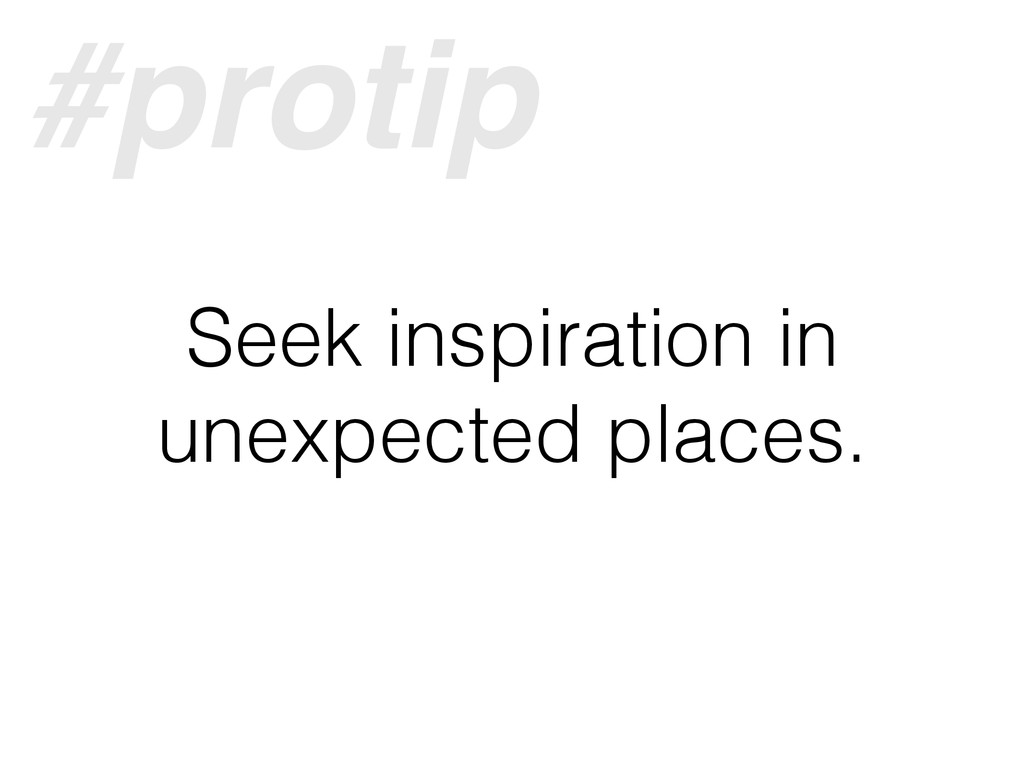 Seek inspiration in unexpected places. #protip