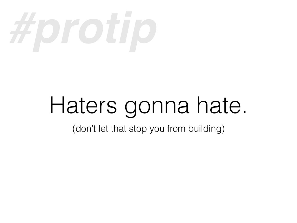 Haters gonna hate. (don't let that stop you fro...