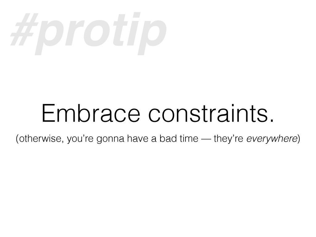Embrace constraints. (otherwise, you're gonna h...
