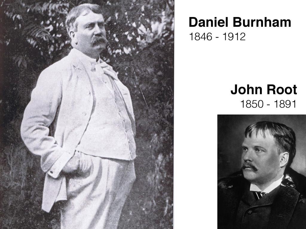 Daniel Burnham 1846 - 1912 John Root 1850 - 1891