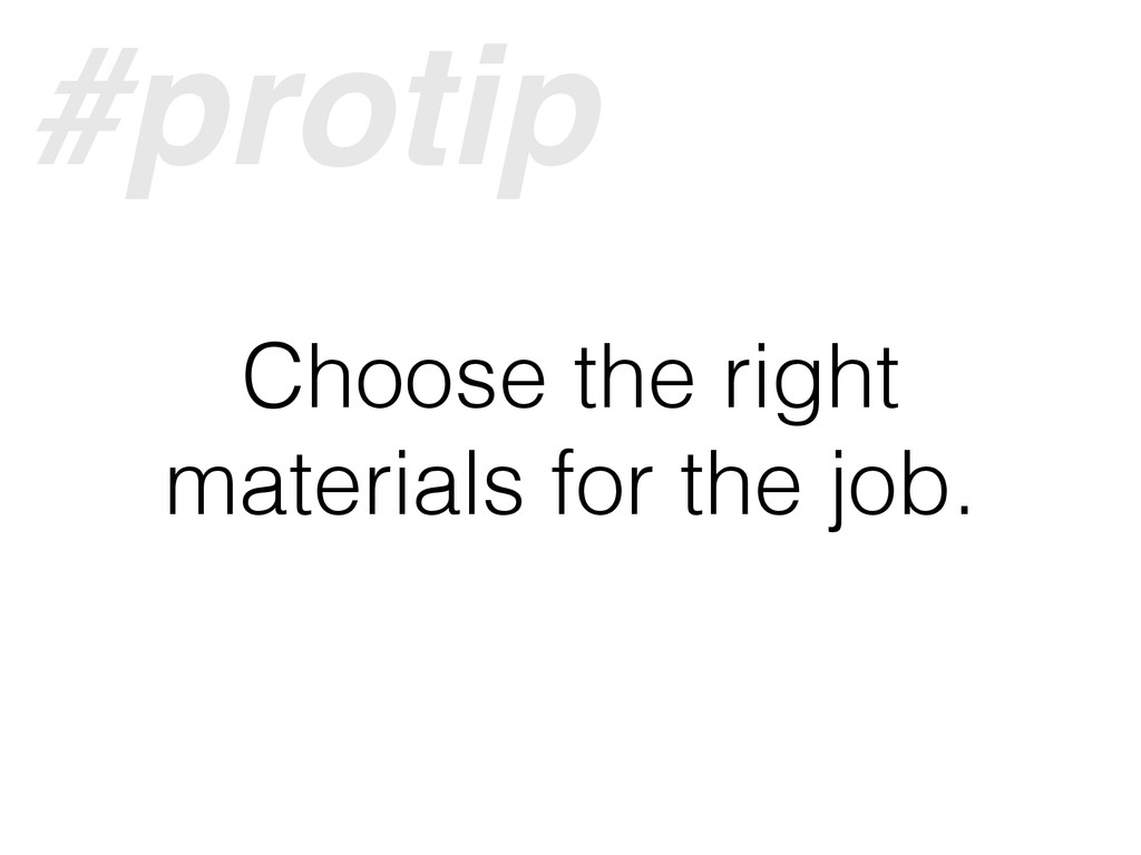 Choose the right materials for the job. #protip