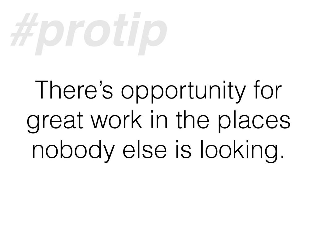 There's opportunity for great work in the place...