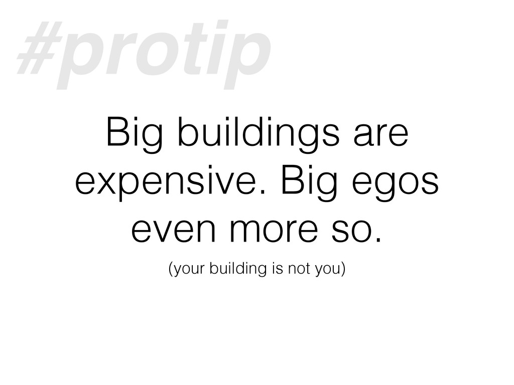 Big buildings are expensive. Big egos even more...