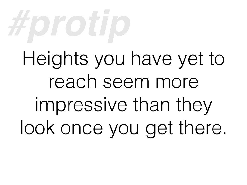Heights you have yet to reach seem more impress...