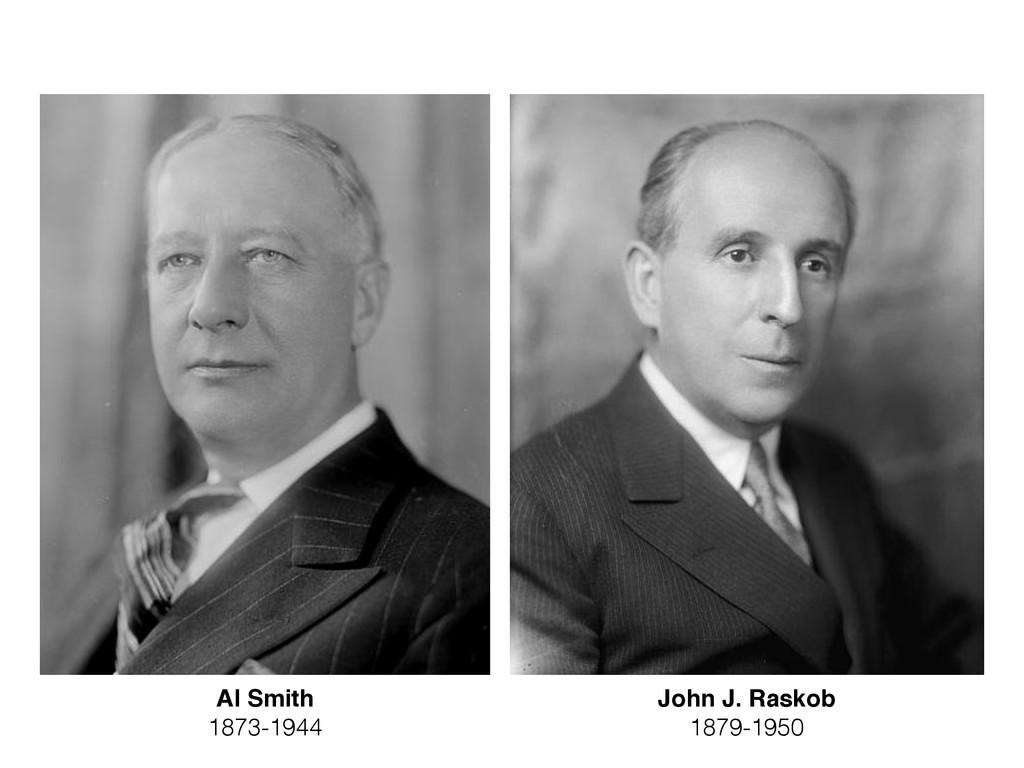 Al Smith 1873-1944 John J. Raskob 1879-1950