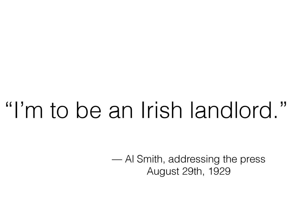 """I'm to be an Irish landlord."" — Al Smith, addr..."