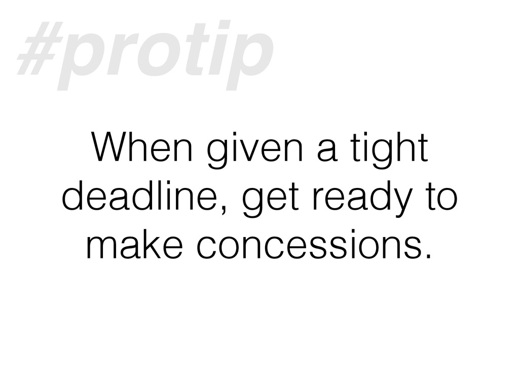 When given a tight deadline, get ready to make ...