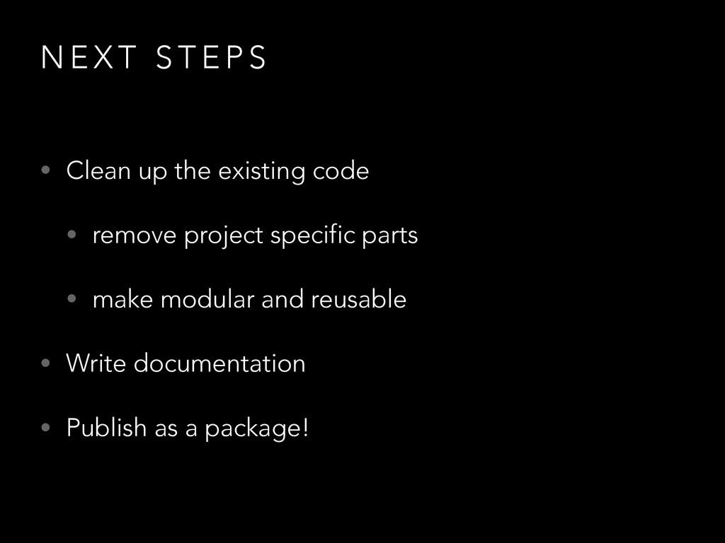 N E X T S T E P S • Clean up the existing code ...