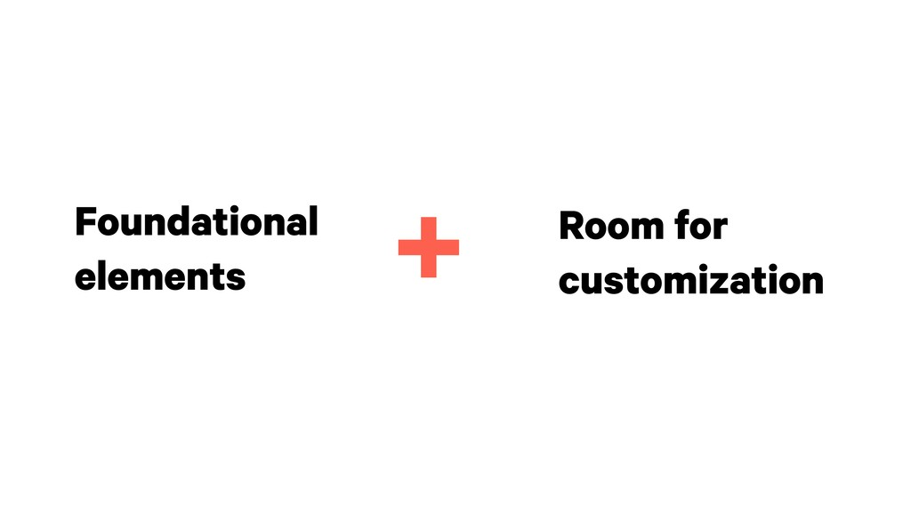 Foundational elements Room for customization +