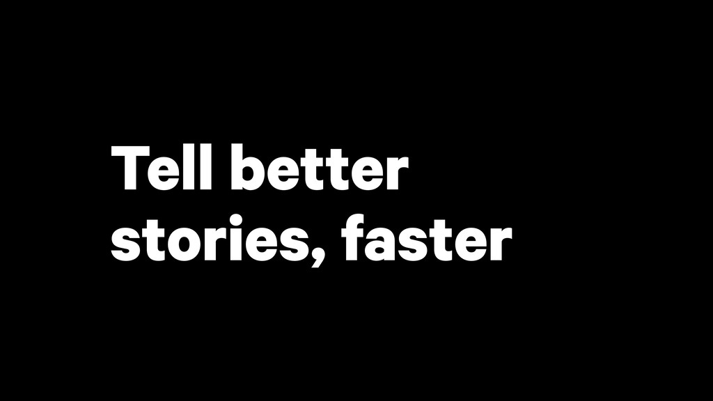 Tell better stories, faster