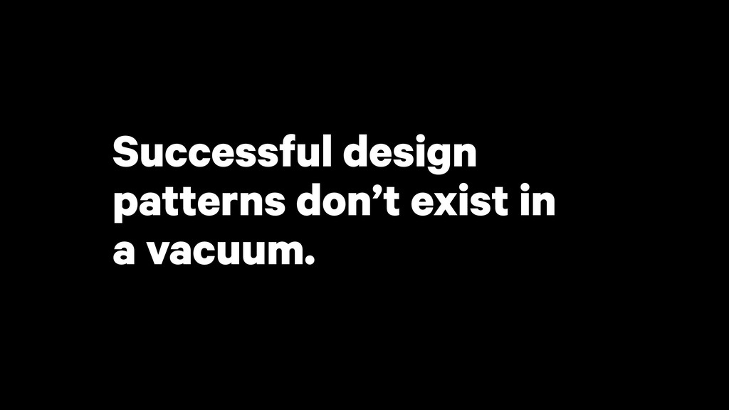 Successful design patterns don't exist in a vac...