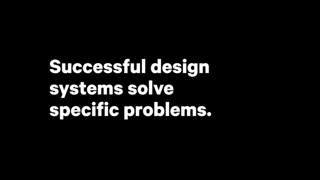 Successful design systems solve specific proble...