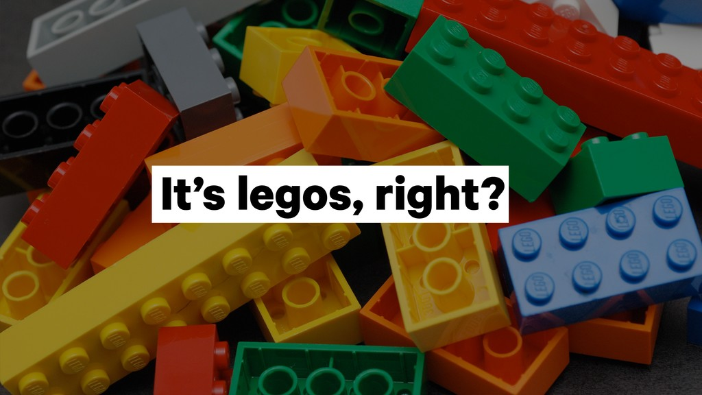 It's legos, right?