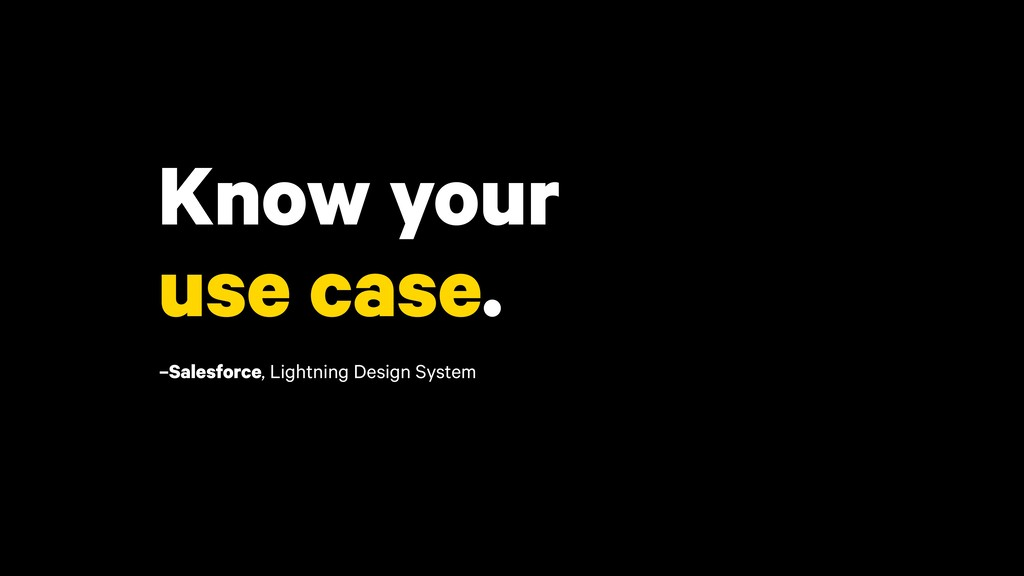 Know your use case. –Salesforce, Lightning Desi...