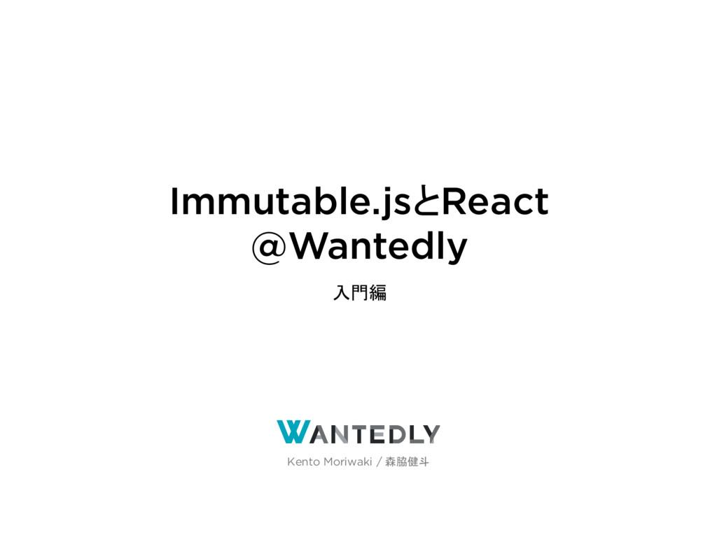Immutable.jsとReact @Wantedly 入門編 Kento Moriwaki...
