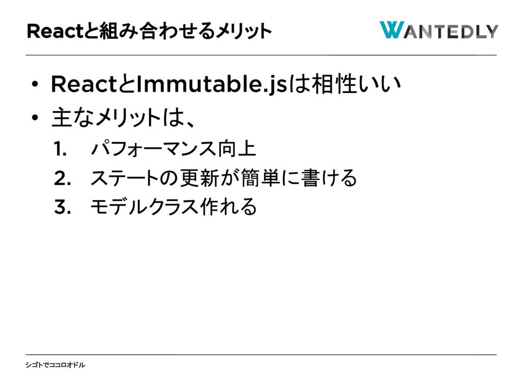シゴトでココロオドル • ReactとImmutable.jsは相性いい • 主なメリットは、...