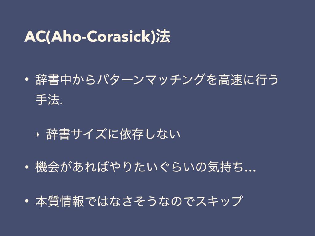 AC(Aho-Corasick)๏ • ࣙॻத͔ΒύλʔϯϚονϯάΛߴʹߦ͏ ख๏. ‣ ...