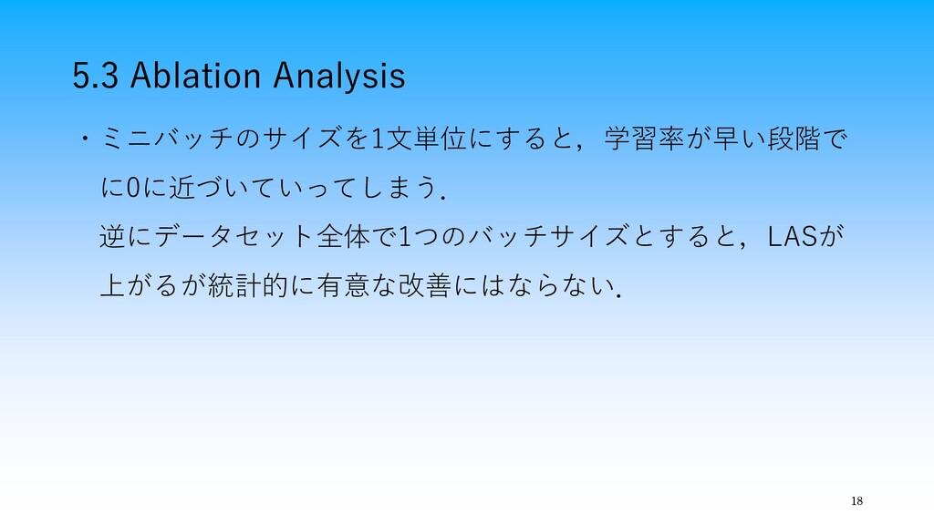 5.3 Ablation Analysis 18 ・ミニバッチのサイズを1文単位にすると,学習...
