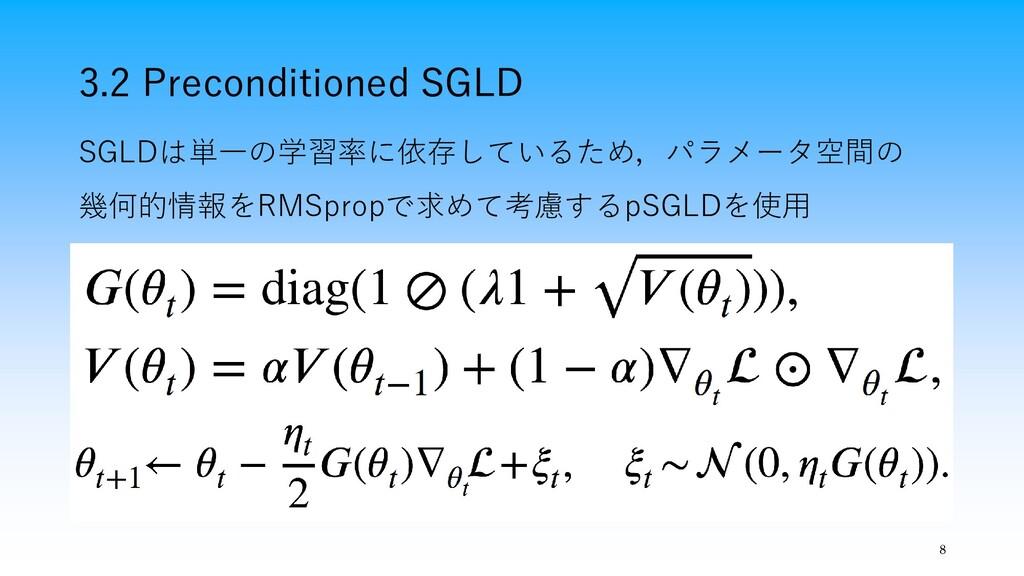 3.2 Preconditioned SGLD 8 SGLDは単一の学習率に依存しているため,...