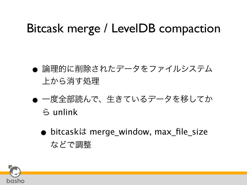 Bitcask merge / LevelDB compaction • ࿦ཧతʹ࡟আ͞Εͨσ...
