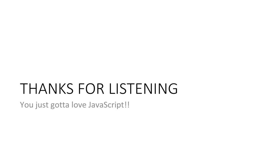 THANKS FOR LISTENING You just gotta love JavaSc...