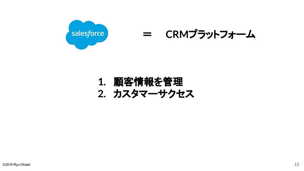 =  CRMプラットフォーム 1. 顧客情報を管理 2. カスタマーサクセス 12 ©2019...