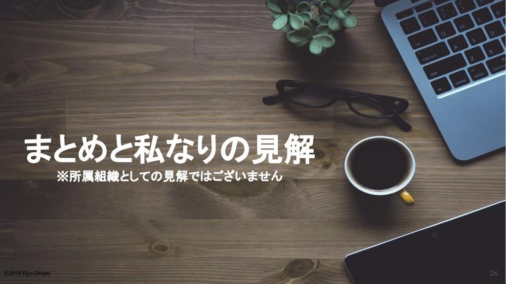 まとめと私なりの見解 ※所属組織としての見解ではございません 26 ©2019 Ryo Oht...