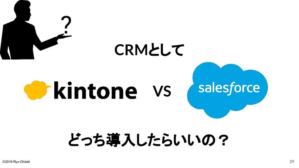 CRMとして どっち導入したらいいの? VS 29 ©2019 Ryo Ohtaki