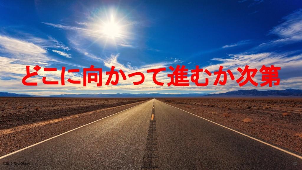 どこに向かって進むか次第 30 ©2019 Ryo Ohtaki