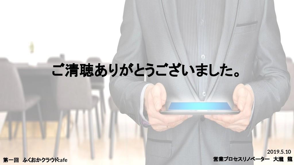 ご清聴ありがとうございました。 2019.5.10 営業プロセスリノベーター 大瀧 龍 第一回...