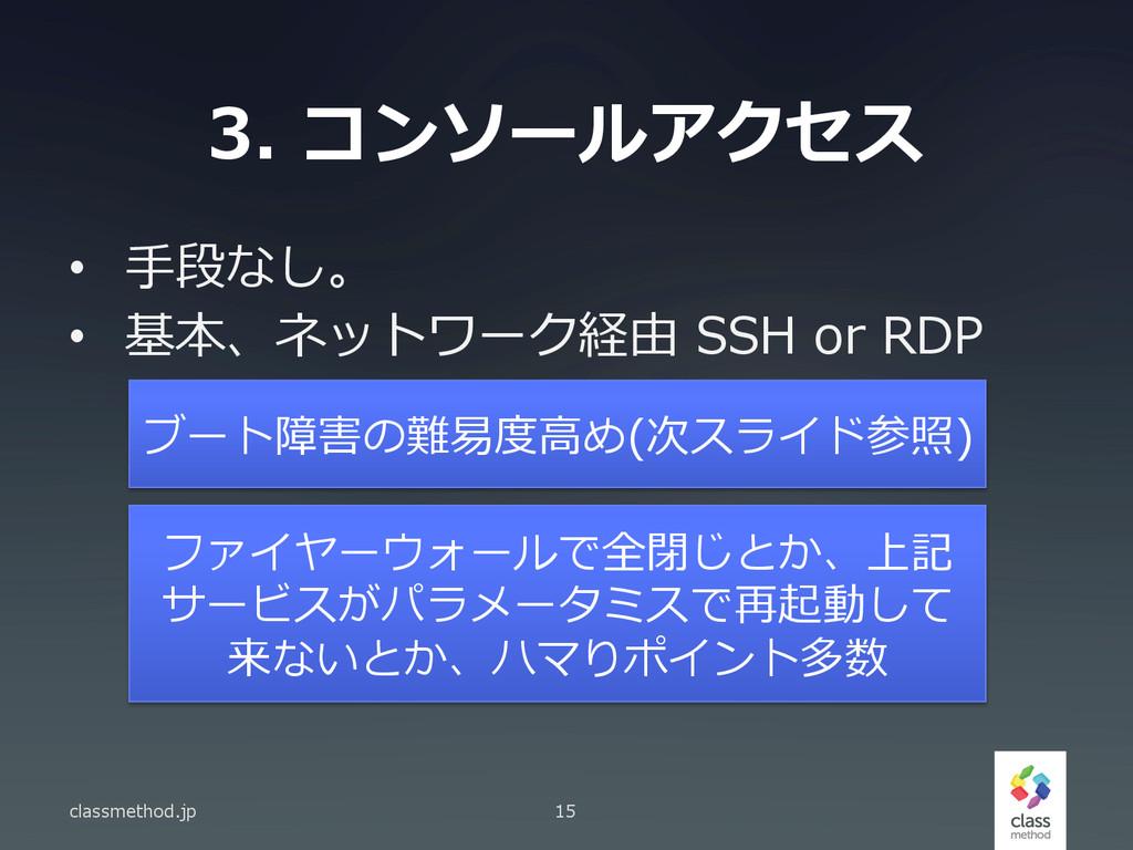 3. コンソールアクセス • ⼿手段なし。 • 基本、ネットワーク経由 SSH or...