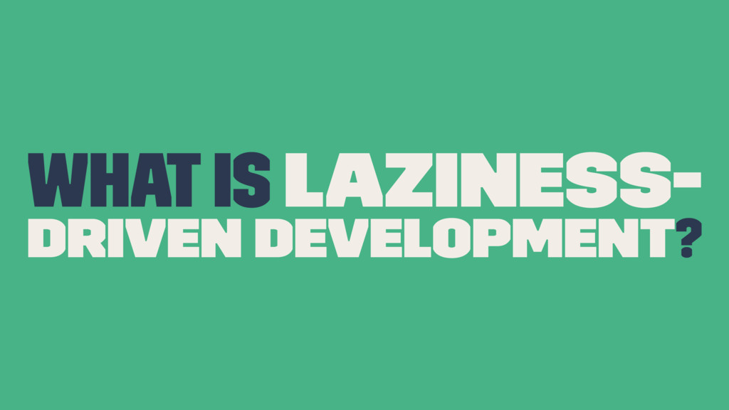 What is Laziness- Driven Development?