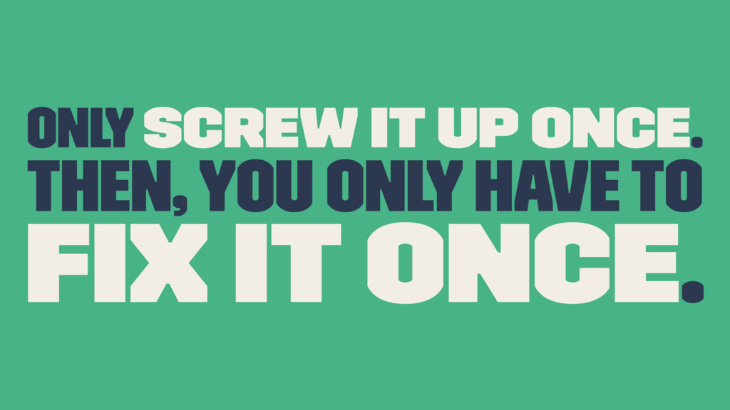 only screw it up once. Then, you only have to fi...