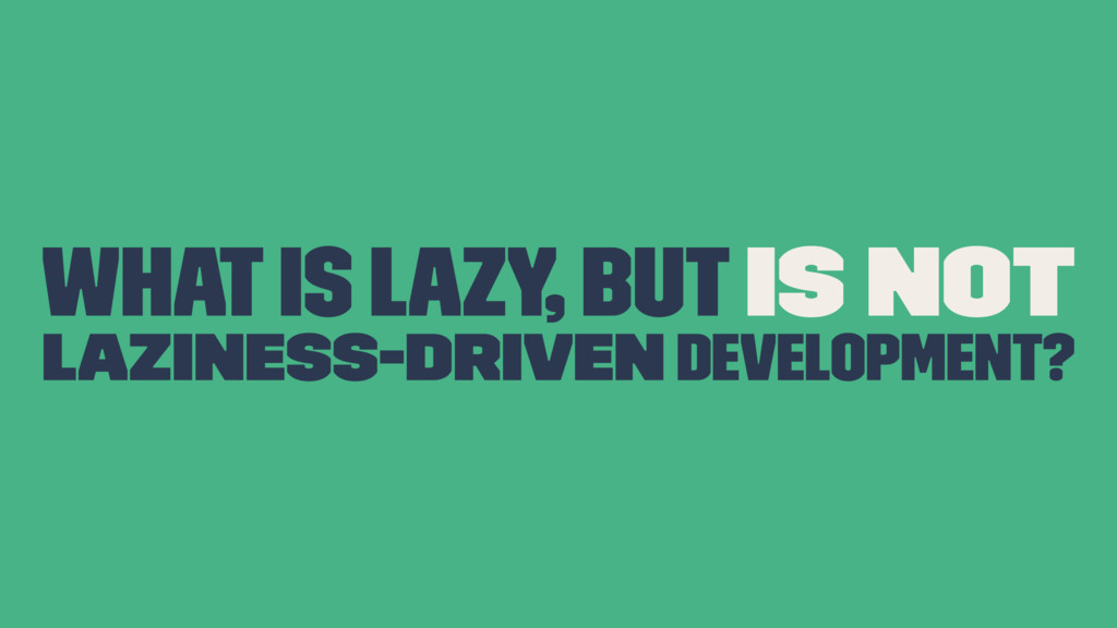 What is lazy, but is NOT Laziness-Driven Develo...