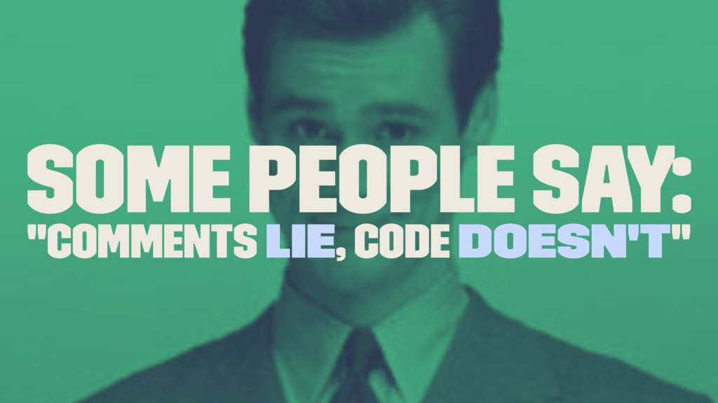 "Some people say: ""Comments Lie, Code Doesn't"""