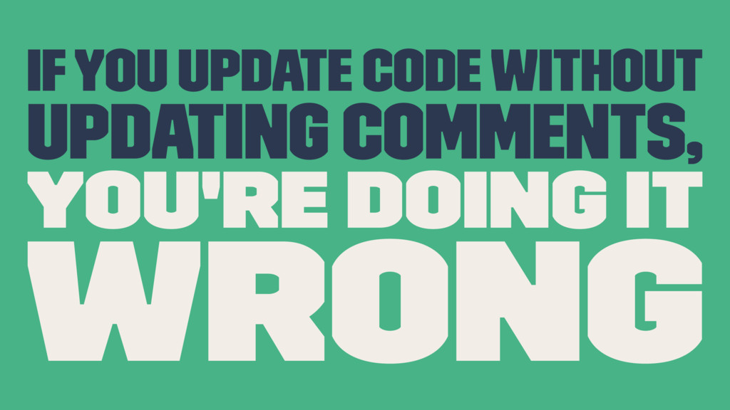 If you update code without updating comments, y...