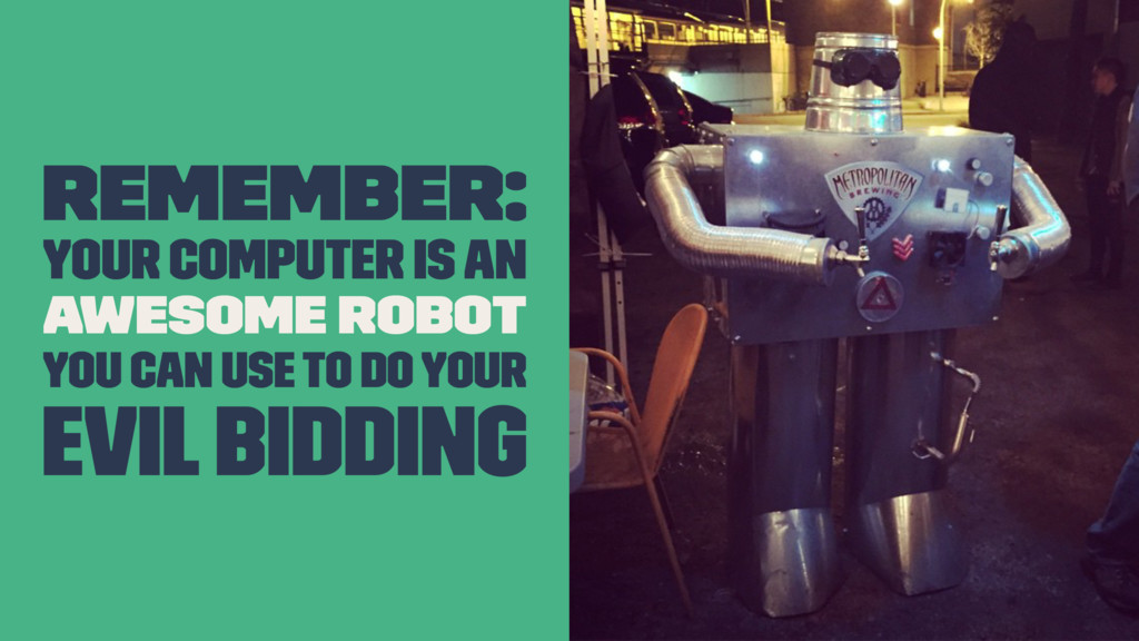 Remember: Your computer is an awesome robot you...