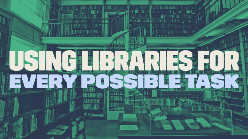 Using libraries for every possible task