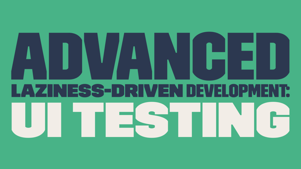 Advanced Laziness-Driven development: UI Testing