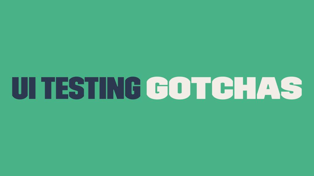 UI Testing Gotchas