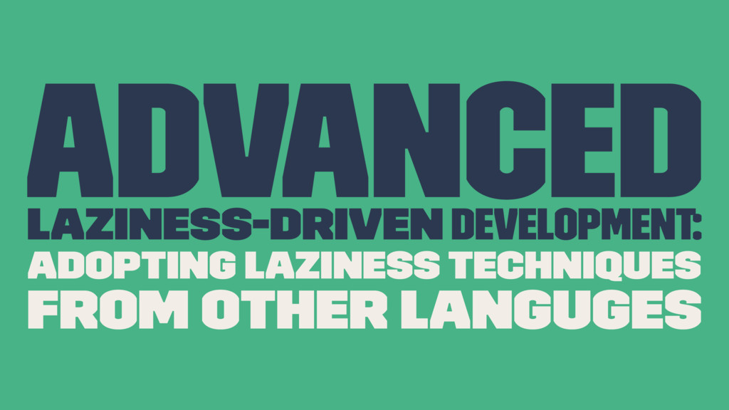 Advanced Laziness-Driven development: Adopting ...