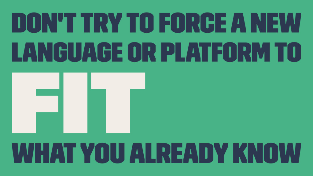 Don't try to force a new language or platform t...