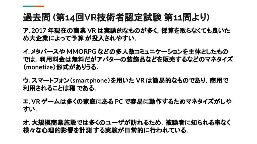 過去問 (第14回VR技術者認定試験 第11問より) ア. 2017 年現在の商業 VR は実...