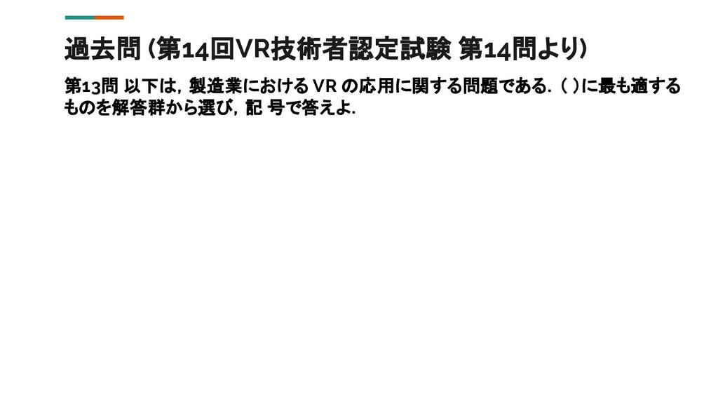 過去問 (第14回VR技術者認定試験 第14問より) 第13問 以下は,製造業における VR ...