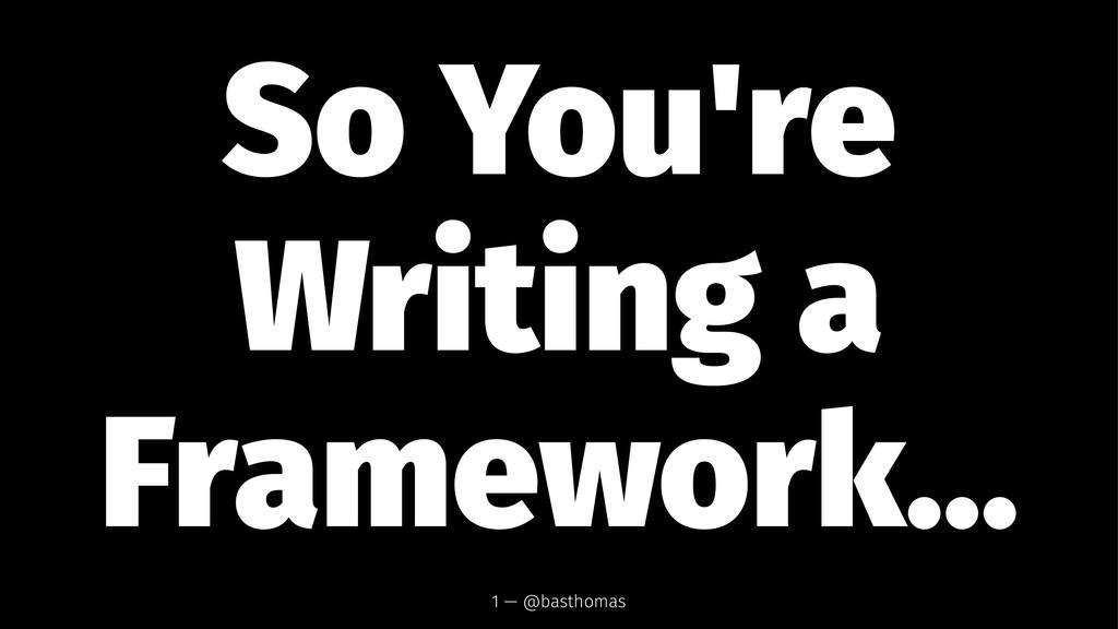 So You're Writing a Framework... 1 — @basthomas