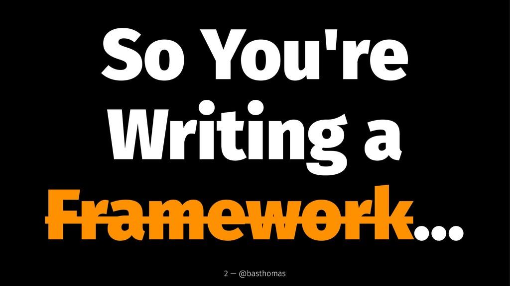 So You're Writing a Framework... 2 — @basthomas