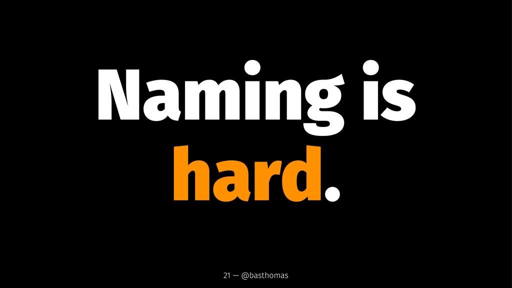 Naming is hard. 21 — @basthomas