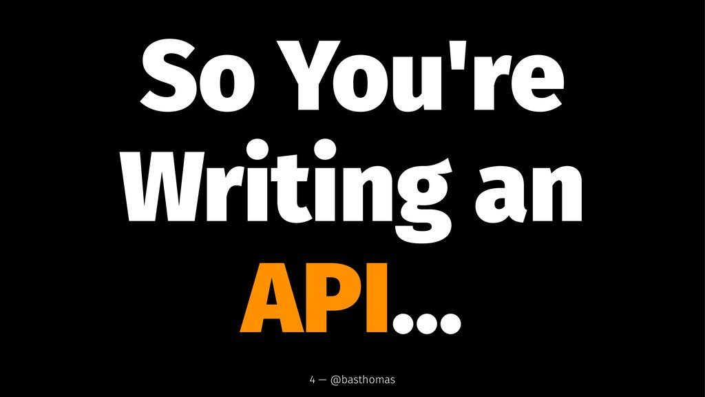 So You're Writing an API... 4 — @basthomas