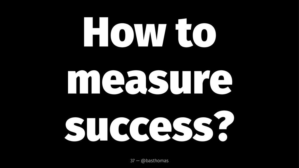 How to measure success? 37 — @basthomas