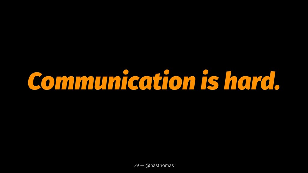 Communication is hard. 39 — @basthomas